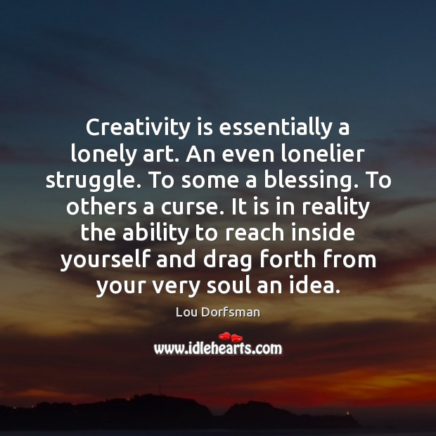 Creativity is essentially a lonely art. An even lonelier struggle. To some Image