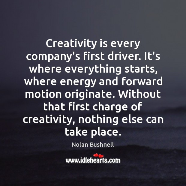 Creativity is every company's first driver. It's where everything starts, where energy Nolan Bushnell Picture Quote