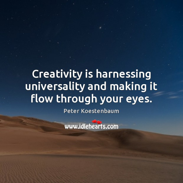 Creativity is harnessing universality and making it flow through your eyes. Image