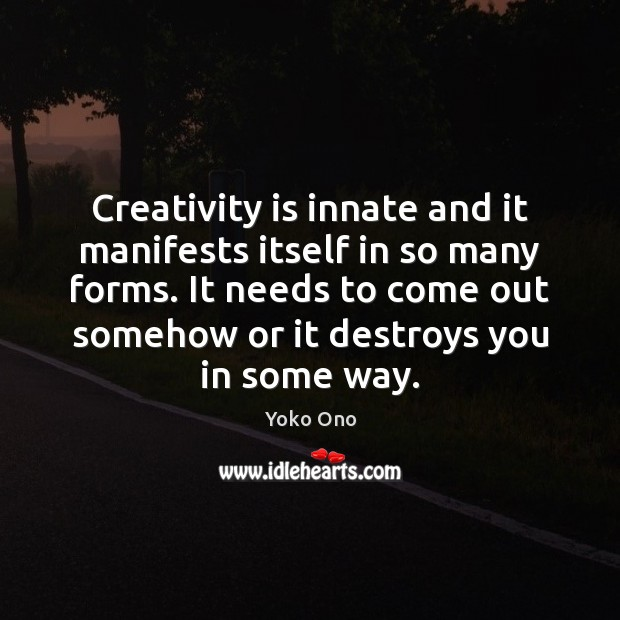 Creativity is innate and it manifests itself in so many forms. It Yoko Ono Picture Quote
