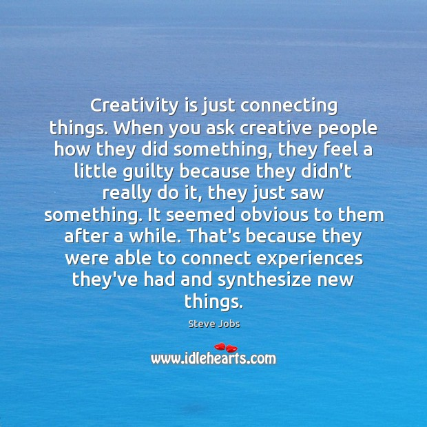 Creativity is just connecting things. When you ask creative people how they Steve Jobs Picture Quote