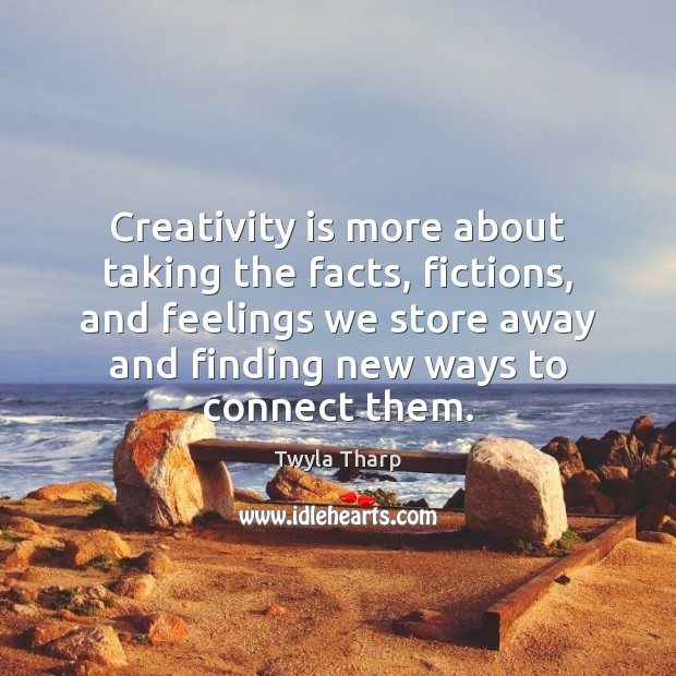 Creativity is more about taking the facts, fictions, and feelings we store Image
