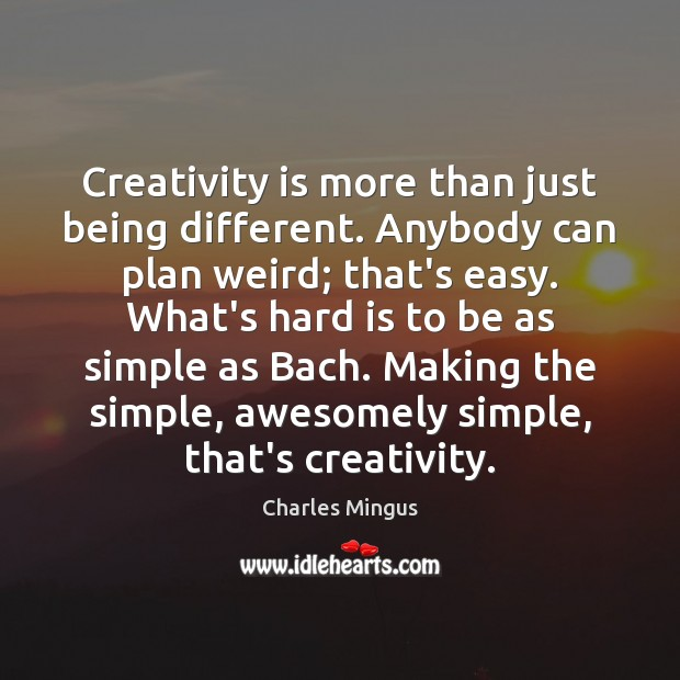 Creativity is more than just being different. Anybody can plan weird; that's Charles Mingus Picture Quote