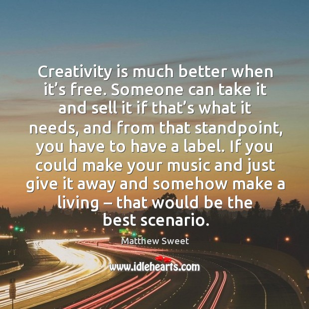Creativity is much better when it's free. Someone can take it and sell it if that's what it needs Image