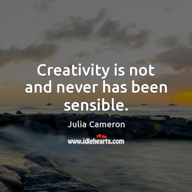 Creativity is not and never has been sensible. Image
