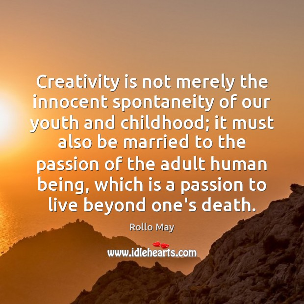 Creativity is not merely the innocent spontaneity of our youth and childhood; Rollo May Picture Quote