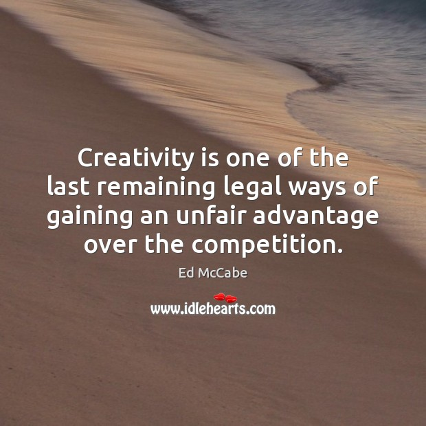 Creativity is one of the last remaining legal ways of gaining an Ed McCabe Picture Quote