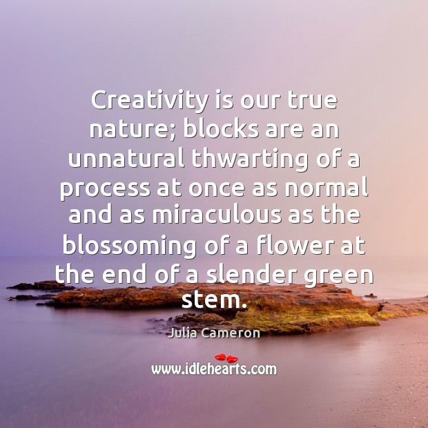 Creativity is our true nature; blocks are an unnatural thwarting of a Julia Cameron Picture Quote