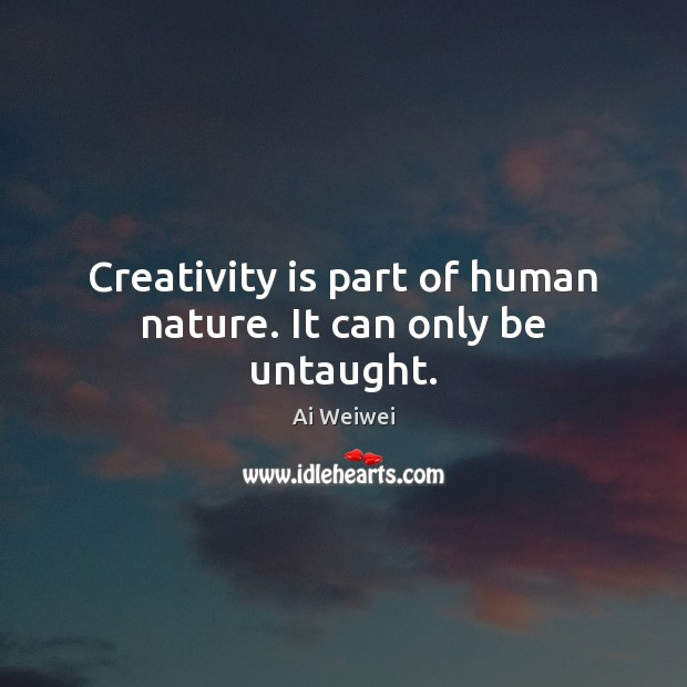 Creativity is part of human nature. It can only be untaught. Image