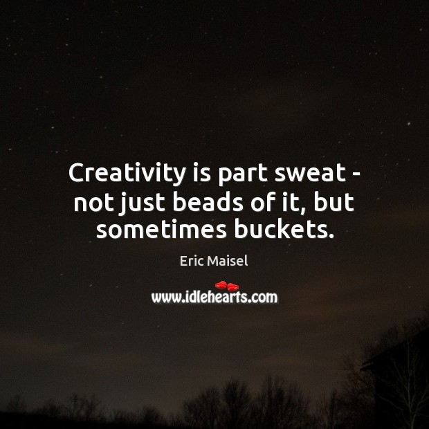 Image, Creativity is part sweat – not just beads of it, but sometimes buckets.