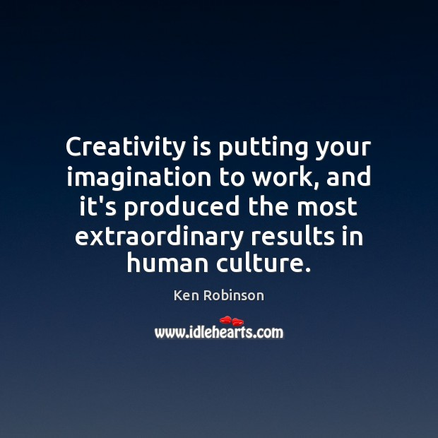 Creativity is putting your imagination to work, and it's produced the most Ken Robinson Picture Quote