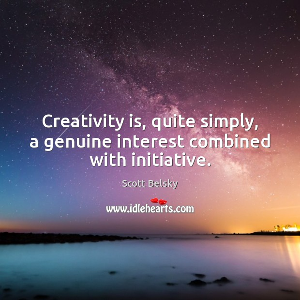 Creativity is, quite simply, a genuine interest combined with initiative. Scott Belsky Picture Quote