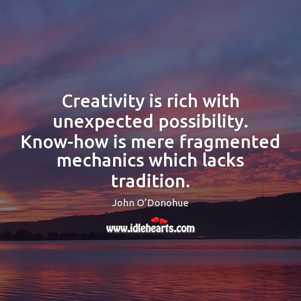 Creativity is rich with unexpected possibility. Know-how is mere fragmented mechanics which John O'Donohue Picture Quote