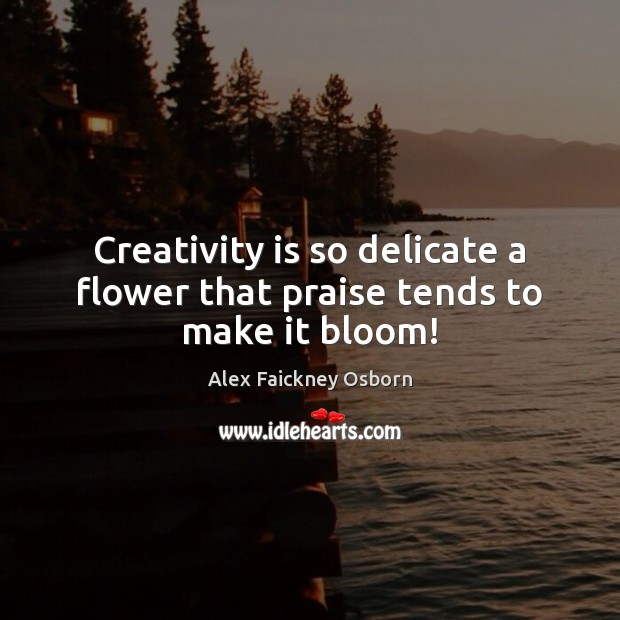 Image, Creativity is so delicate a flower that praise tends to make it bloom!