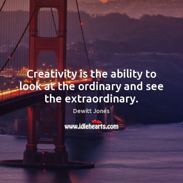 Creativity is the ability to look at the ordinary and see the extraordinary. Dewitt Jones Picture Quote