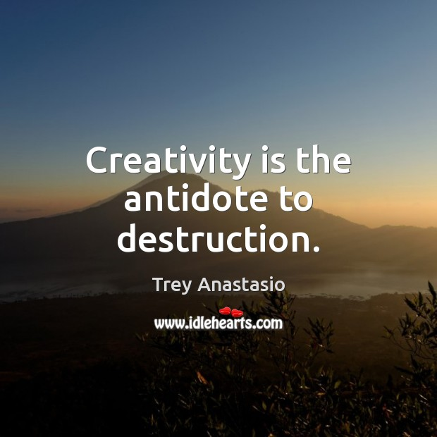 Creativity is the antidote to destruction. Image