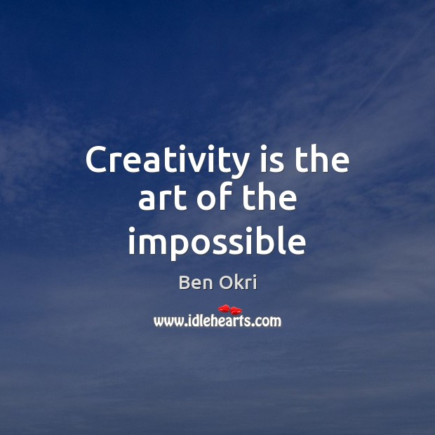 Creativity is the art of the impossible Ben Okri Picture Quote