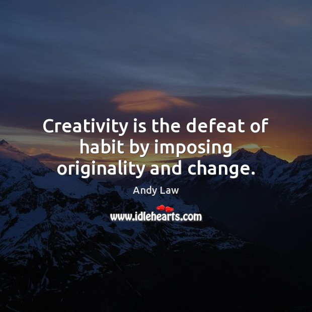 Image, Creativity is the defeat of habit by imposing originality and change.