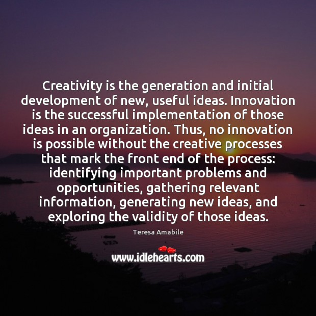 Creativity is the generation and initial development of new, useful ideas. Innovation Innovation Quotes Image