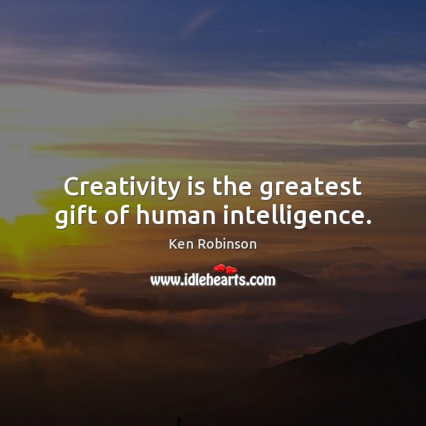 Creativity is the greatest gift of human intelligence. Ken Robinson Picture Quote