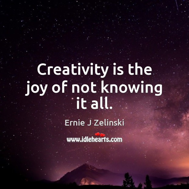 Creativity is the joy of not knowing it all. Ernie J Zelinski Picture Quote