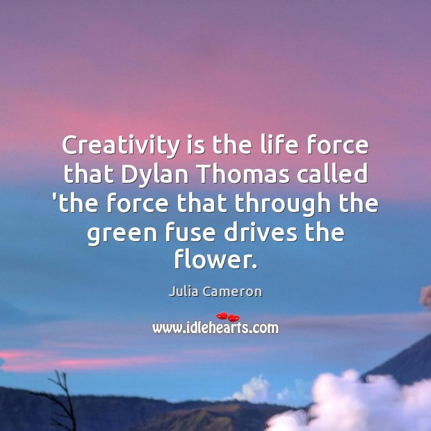 Creativity is the life force that Dylan Thomas called 'the force that Flowers Quotes Image
