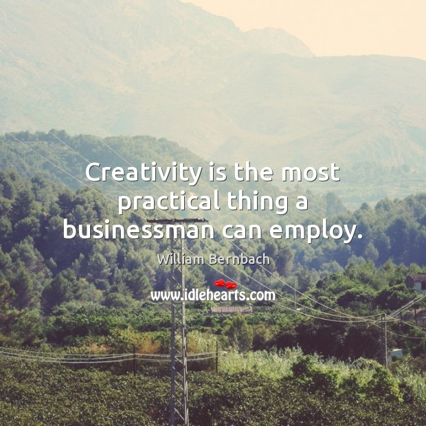 Creativity is the most practical thing a businessman can employ. William Bernbach Picture Quote