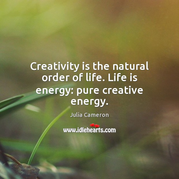 Creativity is the natural order of life. Life is energy: pure creative energy. Image