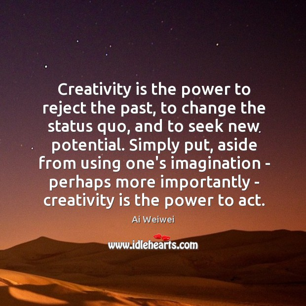 Creativity is the power to reject the past, to change the status Image