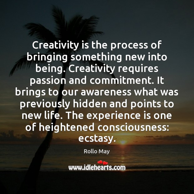 Creativity is the process of bringing something new into being. Creativity requires Rollo May Picture Quote