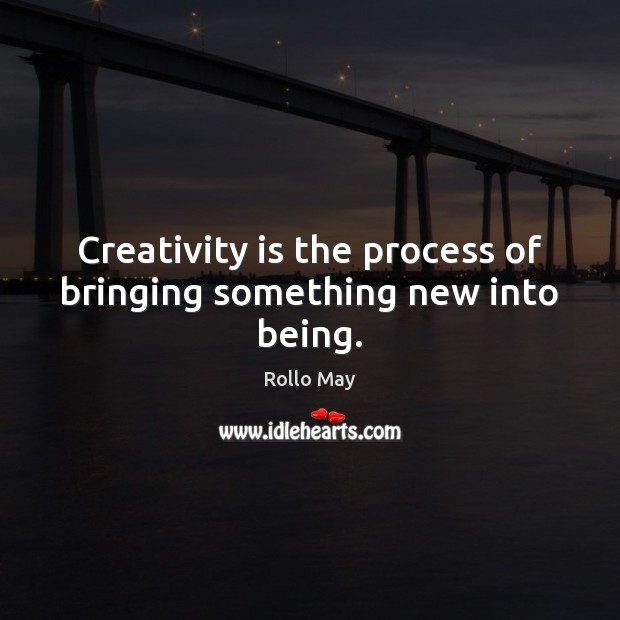 Creativity is the process of bringing something new into being. Rollo May Picture Quote