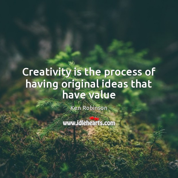 Creativity is the process of having original ideas that have value Ken Robinson Picture Quote