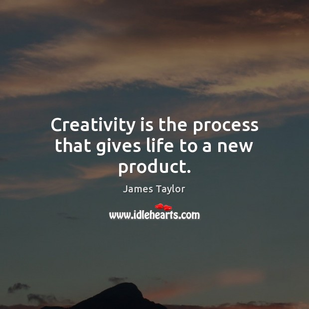 Creativity is the process that gives life to a new product. James Taylor Picture Quote