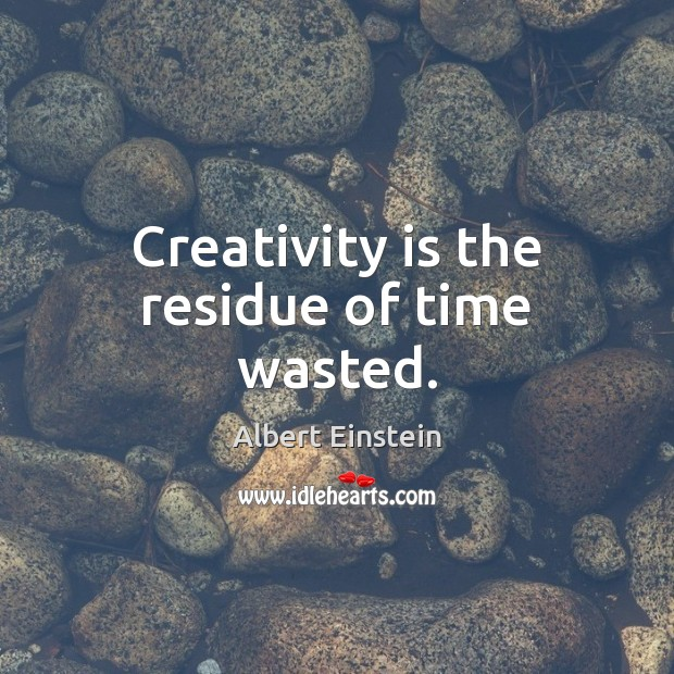 Image, Creativity is the residue of time wasted.