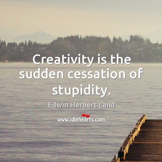 Creativity is the sudden cessation of stupidity. Edwin Herbert Land Picture Quote