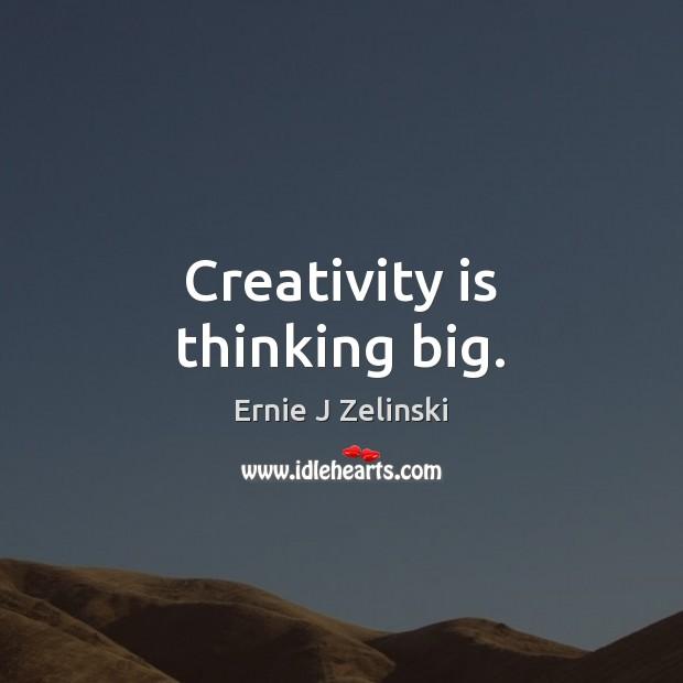 Creativity is thinking big. Ernie J Zelinski Picture Quote