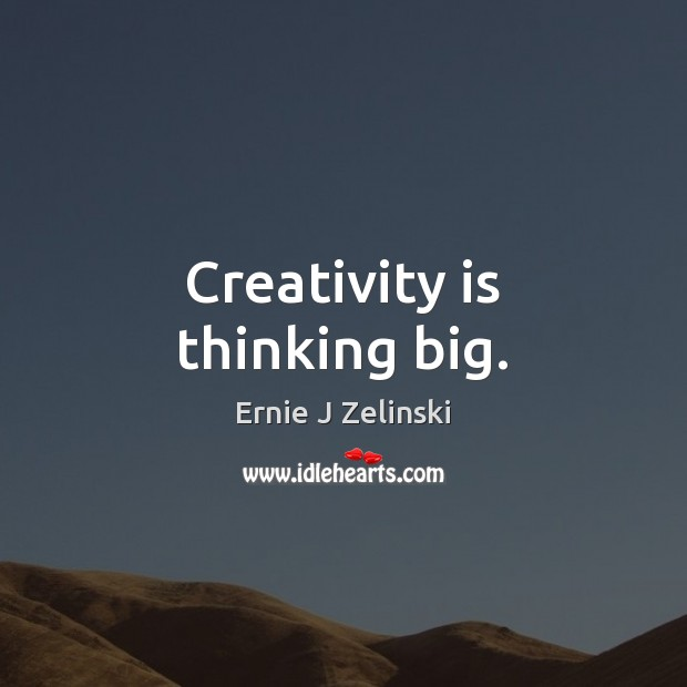 Creativity is thinking big. Ernie J Zelinski Picture Quote