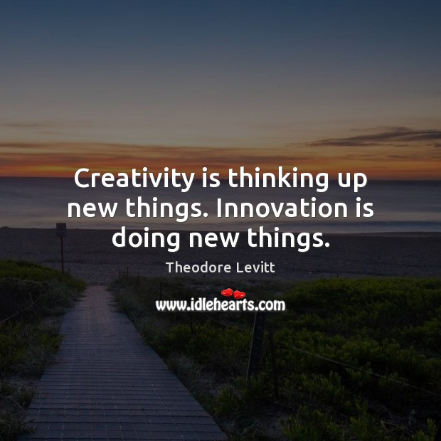 Creativity is thinking up new things. Innovation is doing new things. Innovation Quotes Image