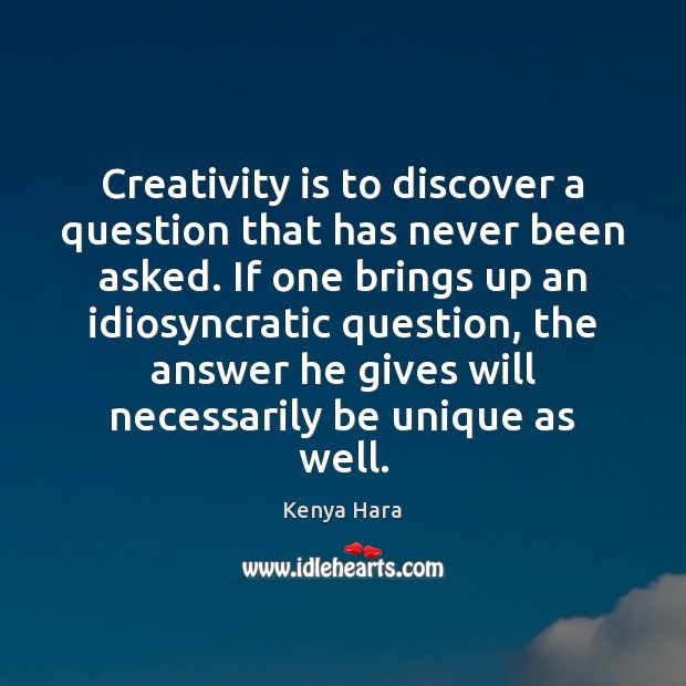 Creativity is to discover a question that has never been asked. If Image