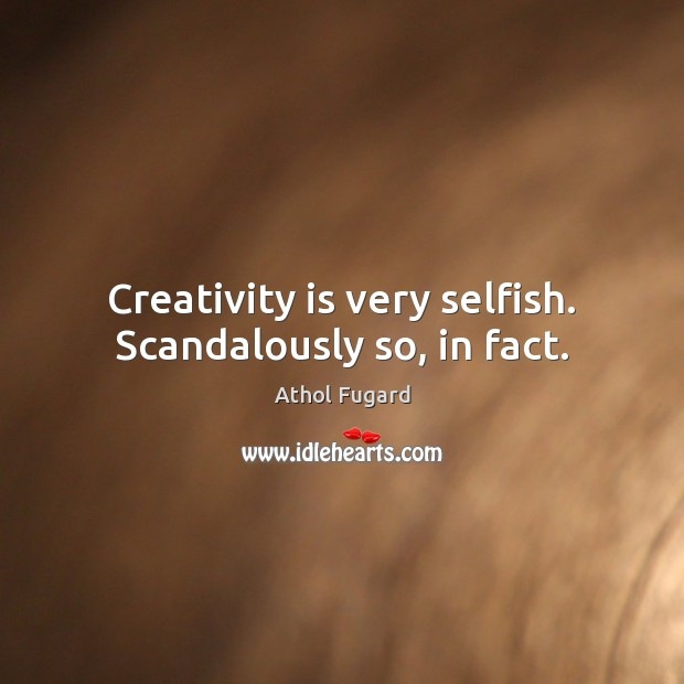 Image, Creativity is very selfish. Scandalously so, in fact.