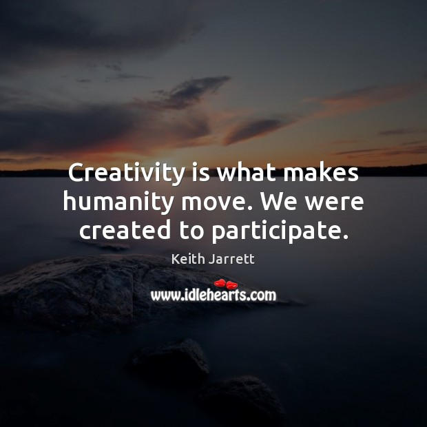 Creativity is what makes humanity move. We were created to participate. Keith Jarrett Picture Quote