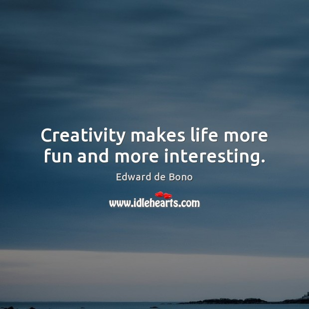 Creativity makes life more fun and more interesting. Edward de Bono Picture Quote