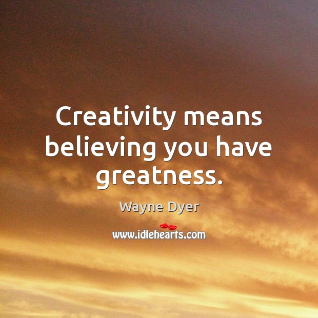 Image, Creativity means believing you have greatness.