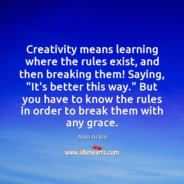 """Creativity means learning where the rules exist, and then breaking them! Saying, """" Alan Arkin Picture Quote"""