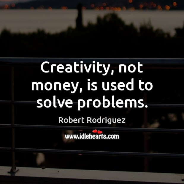 Creativity, not money, is used to solve problems. Robert Rodriguez Picture Quote