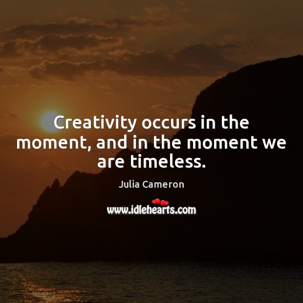 Creativity occurs in the moment, and in the moment we are timeless. Julia Cameron Picture Quote
