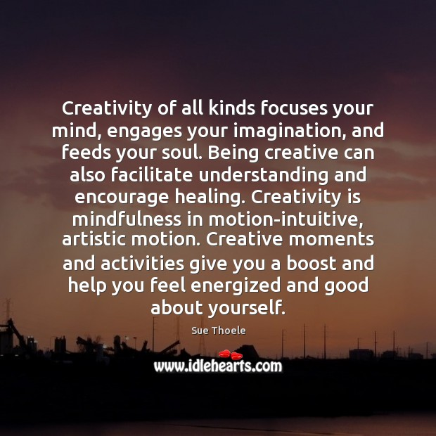 Creativity of all kinds focuses your mind, engages your imagination, and feeds Sue Thoele Picture Quote