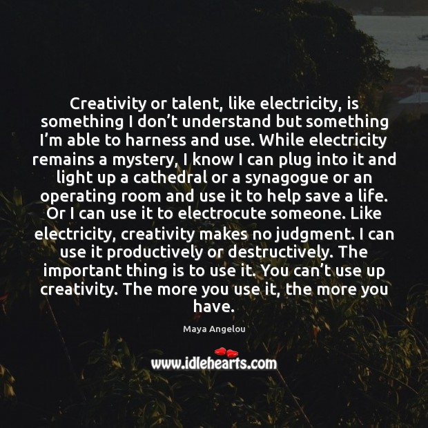 Image, Creativity or talent, like electricity, is something I don't understand but