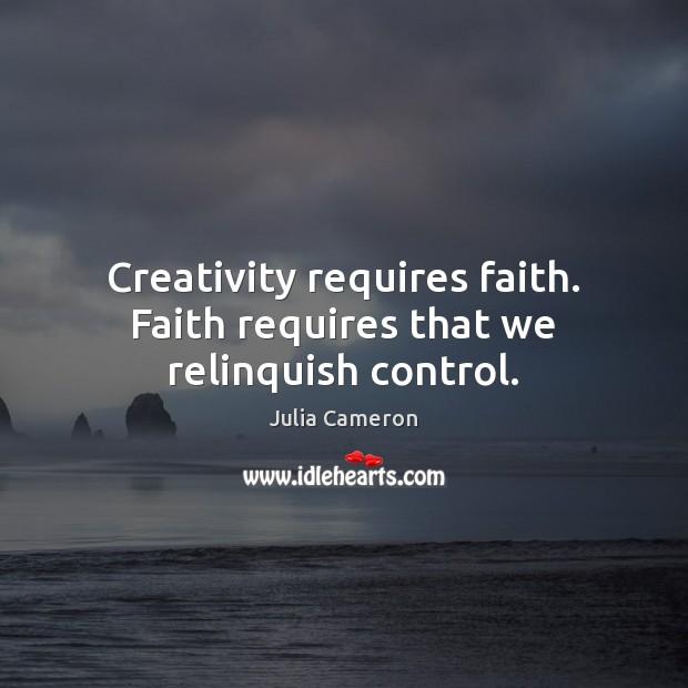 Creativity requires faith. Faith requires that we relinquish control. Image