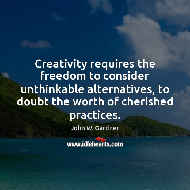 Creativity requires the freedom to consider unthinkable alternatives, to doubt the worth Image